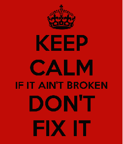 keep-calm-if-it-ain-t-broken-don-t-fix-it.jpg